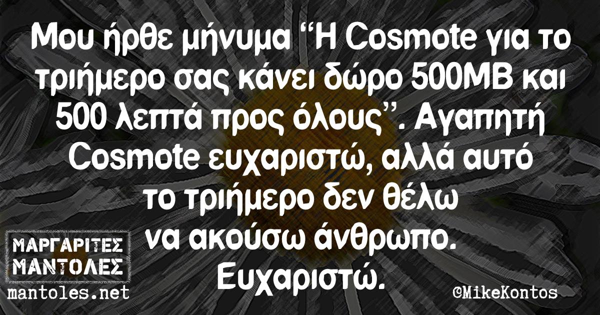 """Μου ήρθε μήνυμα """"Η Cosmote για το τριήμερο σας κάνει δώρο 500MB και 500 λεπτά προς όλους"""". Αγαπητή Cosmote ευχαριστώ, αλλά αυτό το τριήμερο δεν θέλω να ακούσω άνθρωπο. Ευχαριστώ."""