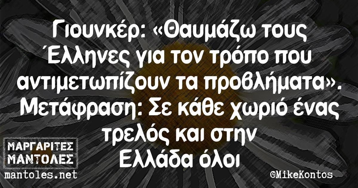 """Γιουνκέρ: """"Θαυμάζω τους Έλληνες για τον τρόπο που αντιμετωπίζουν τα προβλήματα"""". Μετάφραση: Σε κάθε χωριό ένας τρελός και στην Ελλάδα όλοι"""