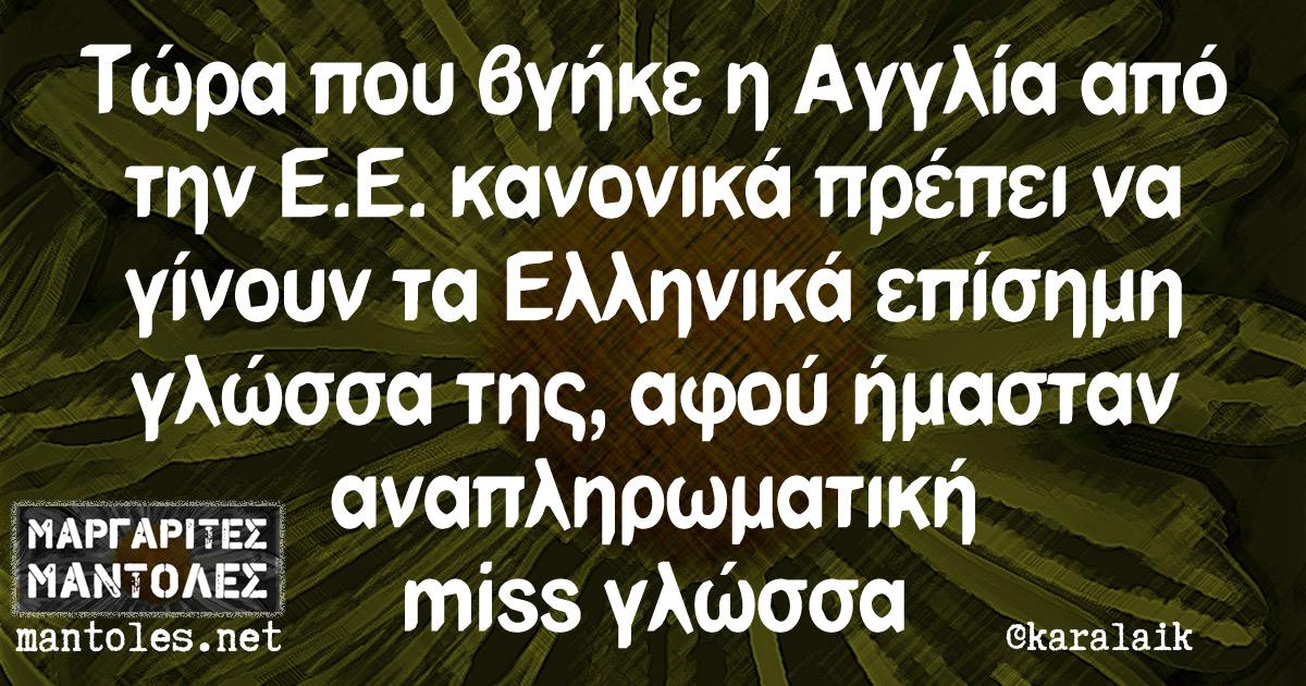Τώρα που βγήκε η Αγγλία από την Ε.Ε. κανονικά πρέπει να γίνουν τα Ελληνικά επίσημη γλώσσα της, αφού ήμασταν αναπληρωματική miss γλώσσα
