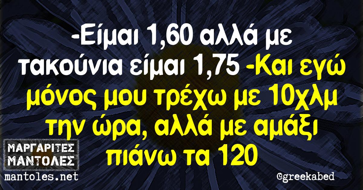 -Είμαι 1,60 αλλά με τακούνια είμαι 1,75 -Και εγώ μόνος μου τρέχω με 10χλμ την ώρα αλλά με αμάξι πιάνω τα 120