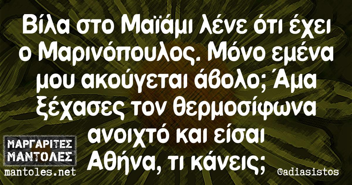 Βίλα στο Μαϊάμι λένε ότι έχει ο Μαρινόπουλος. Μόνο εμένα μου ακούγεται άβολο; Άμα ξέχασες τον θερμοσίφωνα ανοιχτό και είσαι Αθήνα, τι κάνεις;