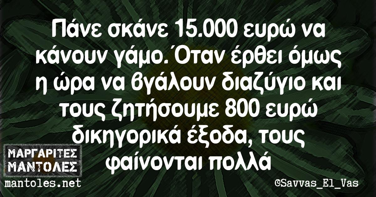 Πάνε σκάνε 15.000 ευρώ να κάνουν γάμο. Όταν έρθει όμως η ώρα να βγάλουν διαζύγιο και τους ζητήσουμε 800 ευρώ δικηγορικά έξοδα, τους φαίνονται πολλά