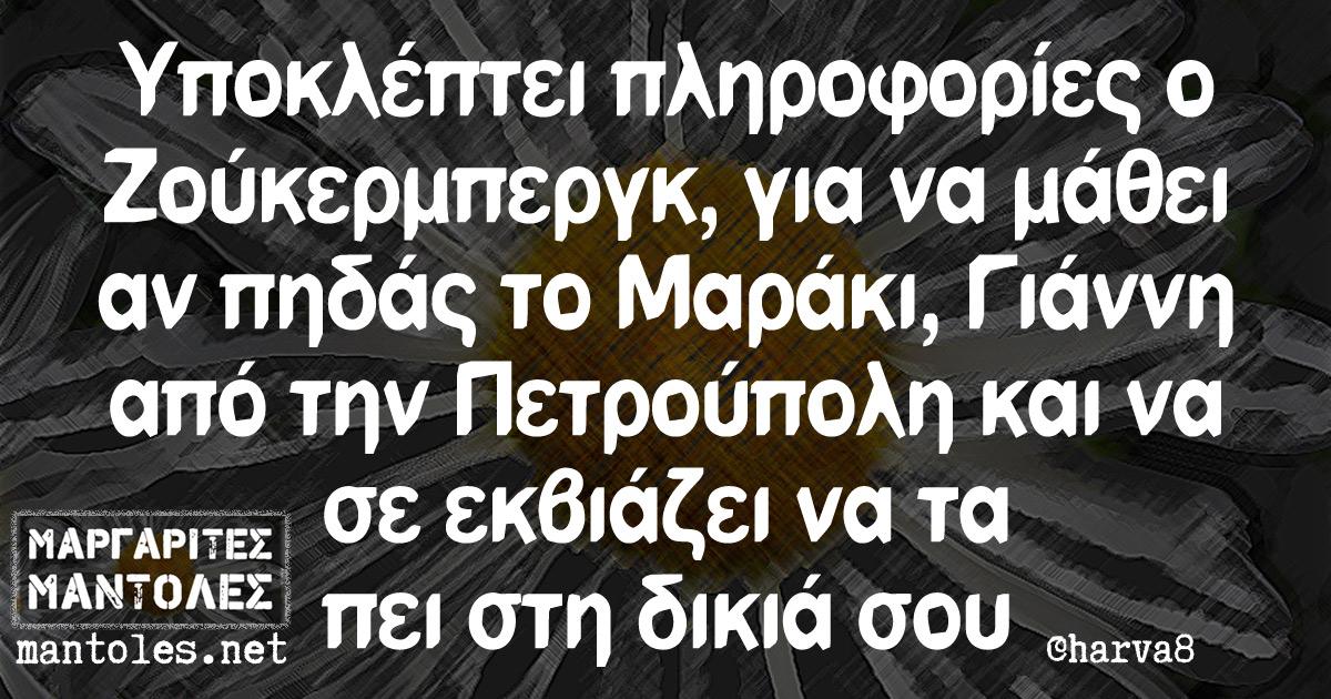 Υποκλέπτει πληροφορίες ο Ζούκερμπεργκ, για να μάθει αν πηδάς το Μαράκι, Γιάννη από την Πετρούπολη και να σε εκβιάζει να τα πει στη δικιά σου