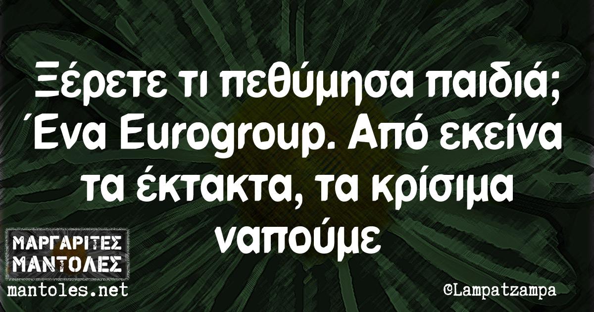 Ξέρετε τι πεθύμησα παιδιά; Ένα Eurogroup. Από εκείνα τα έκτακτα, τα κρίσιμα ναπούμε