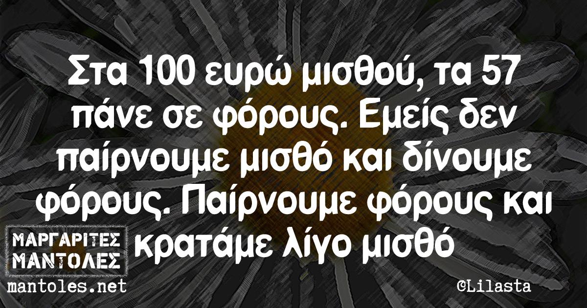 Στα 100 ευρώ μισθού, τα 57 πάνε σε φόρους. Εμείς δεν παίρνουμε μισθό και δίνουμε φόρους. Παίρνουμε φόρους και κρατάμε λίγο μισθό