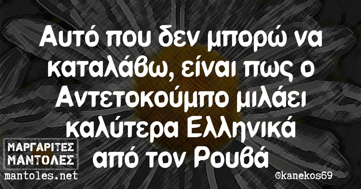 Αυτό που δεν μπορώ να καταλάβω, είναι πως ο Αντετοκούμπο μιλάει καλύτερα Ελληνικά από τον Ρούβα