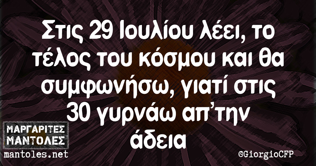 Στις 29 Ιουλίου λέει, το τέλος του κόσμου και θα συμφωνήσω, γιατί στις 30 γυρνάω απ'την άδεια