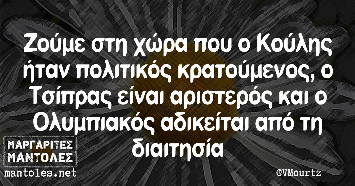 Ζούμε στη χώρα που ο Κούλης ήταν πολιτικός κρατούμενος, ο Τσίπρας είναι αριστερός και ο Ολυμπιακός αδικείται από τη διαιτησία
