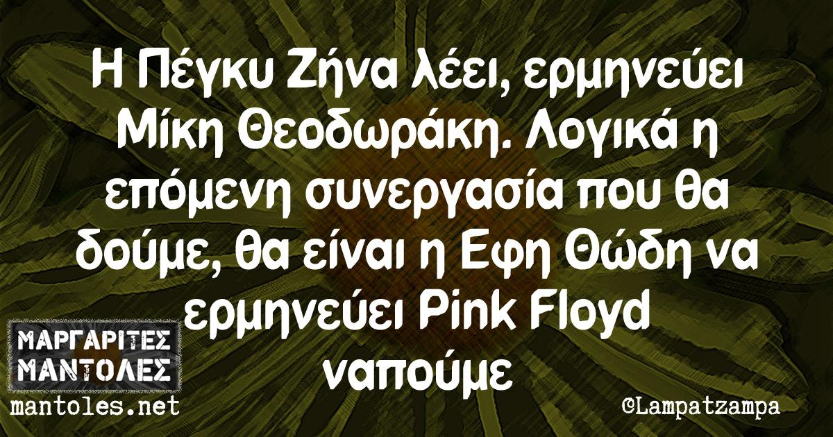 Η Πέγκυ Ζήνα λέει, ερμηνεύει Μίκη Θεοδωράκη. Λογικά η επόμενη συνεργασία που θα δούμε, θα είναι η Έφη Θώδη να ερμηνεύει Pink Floyd ναπούμε