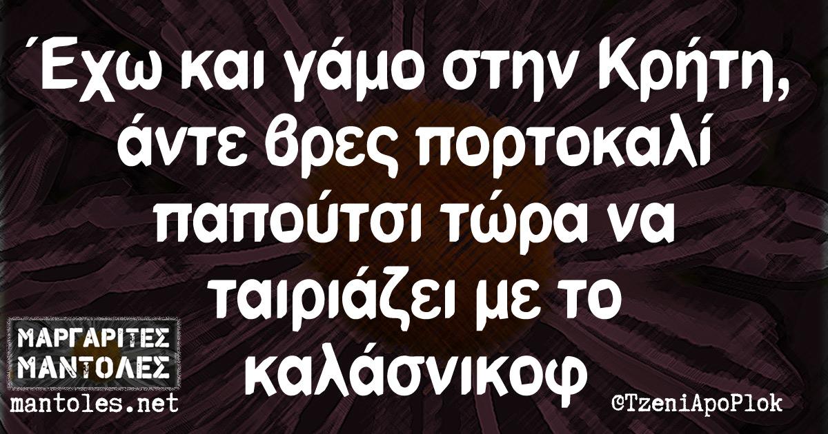 Έχω και γάμο στην Κρήτη, άντε βρες πορτοκαλί παπούτσι τώρα να ταιριάζει με το καλάσνικοφ