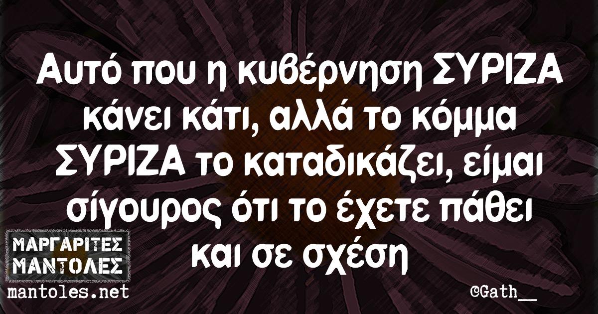 Αυτό που η κυβέρνηση ΣΥΡΙΖΑ κάνει κάτι, αλλά το κόμμα ΣΥΡΙΖΑ το καταδικάζει, είμαι σίγουρος ότι το έχετε πάθει και σε σχέση
