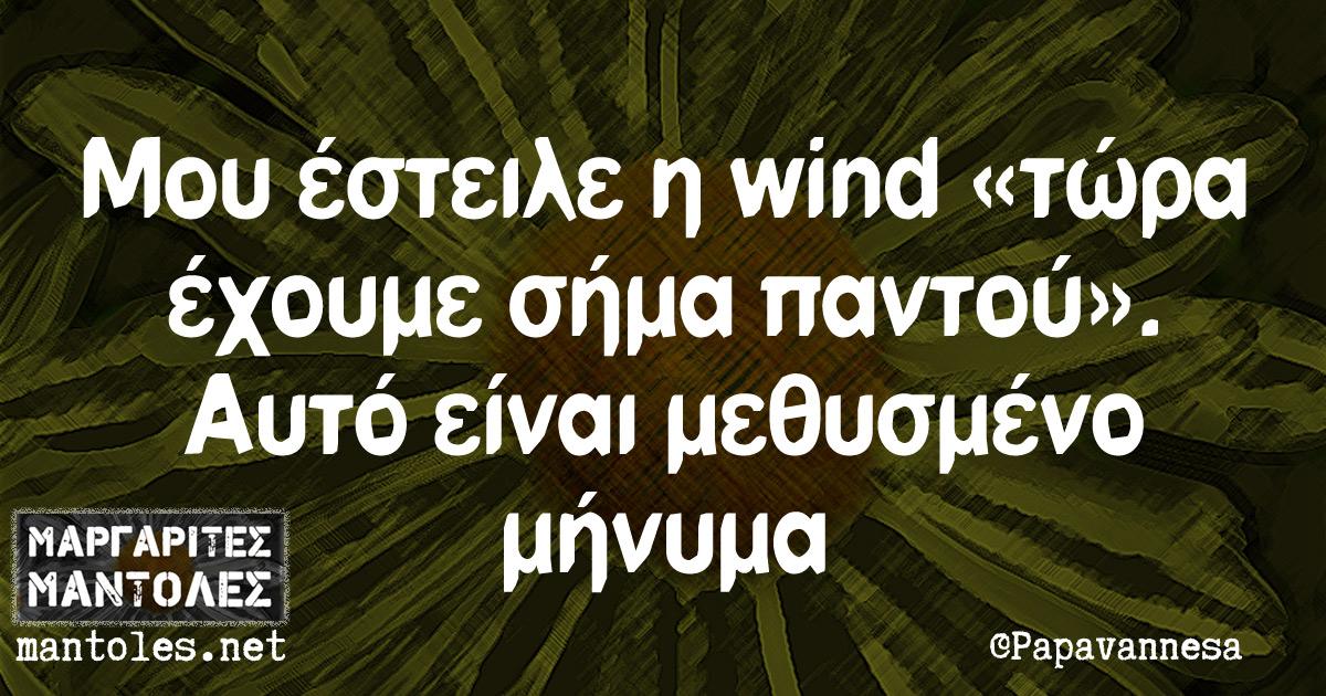Μου έστειλε η wind «τώρα έχουμε σήμα παντού». Αυτό είναι μεθυσμένο μήνυμα