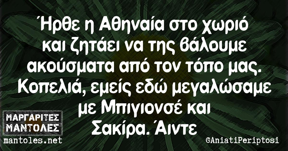 Ήρθε η Αθηναία στο χωριό και ζητάει να της βάλουμε ακούσματα από τον τόπο μας. Κοπελιά, εμείς εδώ μεγαλώσαμε με Μπιγιονσέ και Σακίρα. Άιντε