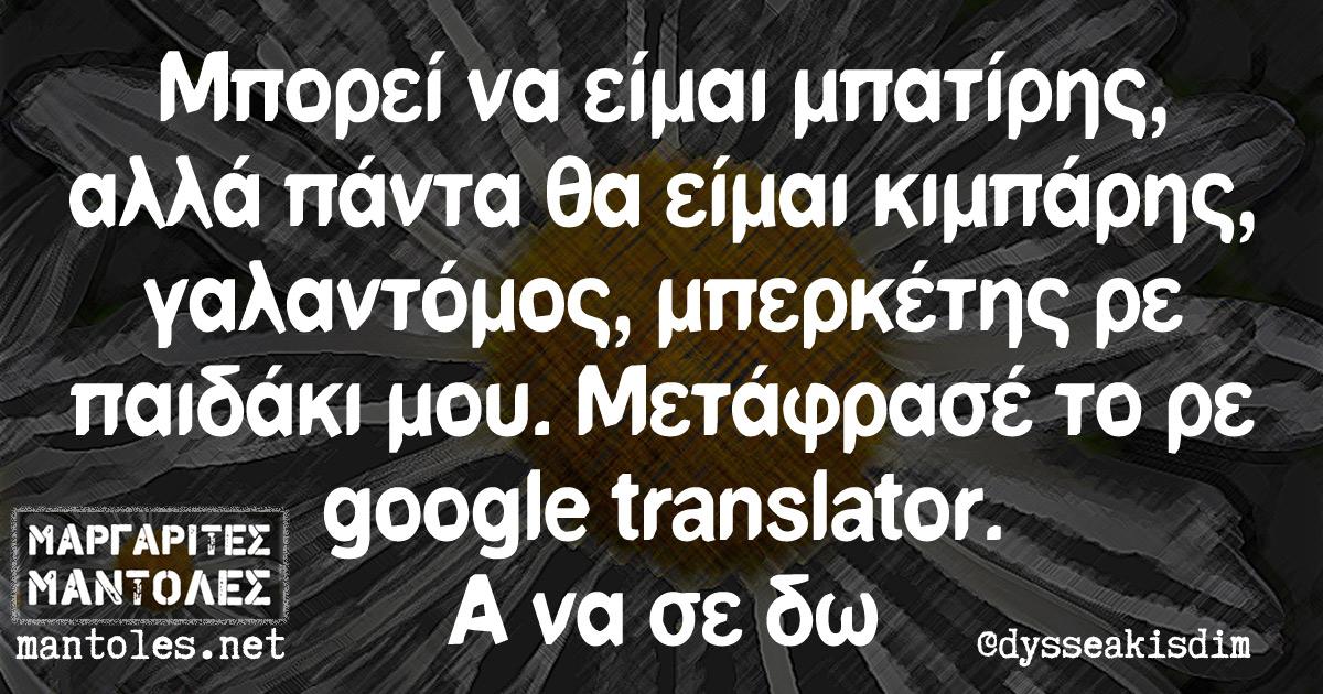 Μπορεί να είμαι μπατίρης, αλλά πάντα θα είμαι κιμπάρης, γαλαντόμος, μπερκέτης ρε παιδάκι μου. Μετάφρασέ το ρε google translator. Α να σε δω