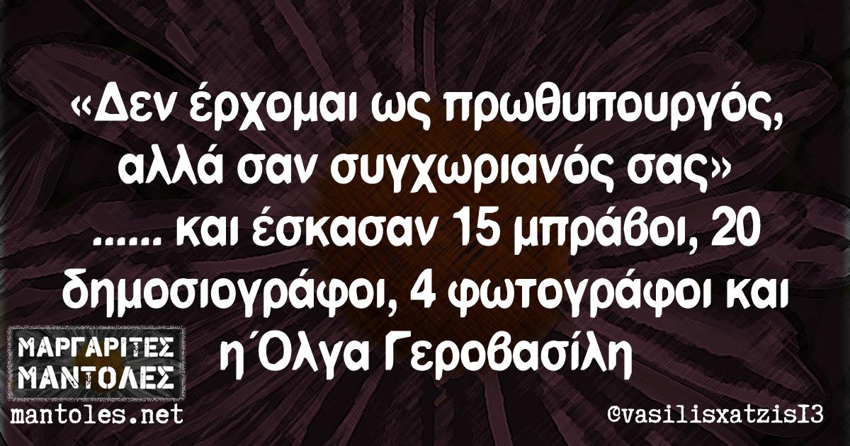 «Δεν έρχομαι ως πρωθυπουργός, αλλά σαν συγχωριανός σας» ...... και έσκασαν 15 μπράβοι, 20 δημοσιογράφοι, 4 φωτογράφοι και η Όλγα Γεροβασίλη