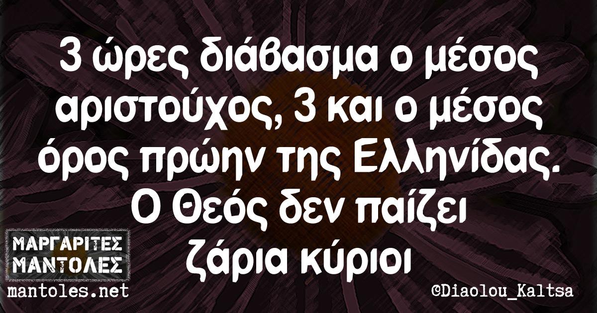 3 ώρες διάβασμα ο μέσος αριστούχος, 3 και ο μέσος όρος πρώην της Ελληνίδας. Ο Θεός δεν παίζει ζάρια κύριοι