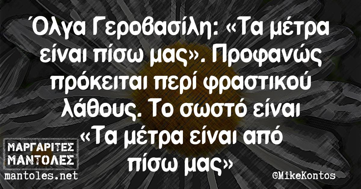 Όλγα Γεροβασίλη: «Τα μέτρα είναι πίσω μας». Προφανώς πρόκειται περί φραστικού λάθους. Το σωστό είναι «Τα μέτρα είναι από πίσω μας»
