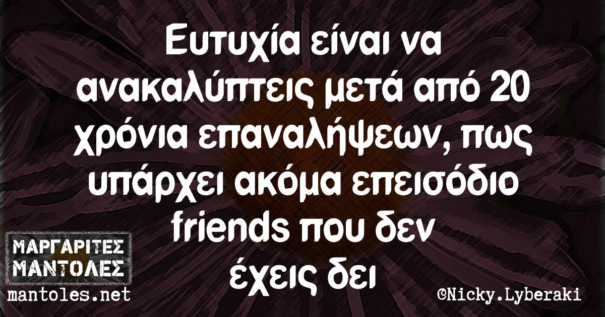 Ευτυχία είναι να ανακαλύπτεις μετά από 20 χρόνια επαναλήψεων, πως υπάρχει ακόμα επεισόδιο friends που δεν έχεις δει