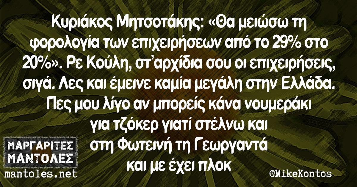 Κυριάκος Μητσοτάκης: «Θα μειώσω τη φορολογία των επιχειρήσεων από το 29% στο 20%». Ρε Κούλη, σταρχίδια σου οι επιχειρήσεις, σιγά. Λες και έμεινε καμία μεγάλη στην Ελλάδα. Πες μου λίγο αν μπορείς κάνα νουμεράκι για Τζόκερ γιατί στέλνω και στη Φωτεινή τη Γεωργαντά και με έχει πλοκ