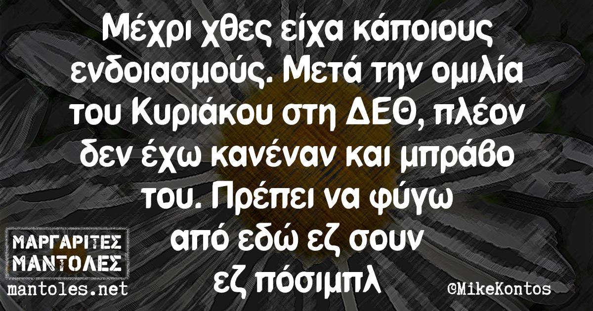 Μέχρι χθες είχα κάποιους ενδοιασμούς. Μετά την ομιλία του Κυριάκου στη ΔΕΘ, πλέον δεν έχω κανένα και μπράβο του. Πρέπει να φύγω από Ελλάδα εζ σουν εζ πόσιμπλ