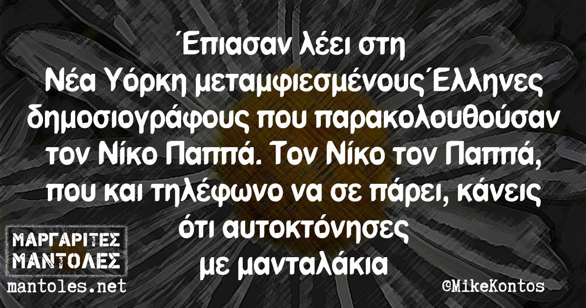 Έπιασαν λ'εει στη Νέα Υόρκη μεταμφιεσμένους Έλληνες δημοσιογράφους που παρακολουθούσαν τον Νίκο Παππά. Τον Νίκο τον Παππά, που και τηλέφωνο να σε πάρει, κάνεις ότι αυτοκτόνησες με μανταλάκια