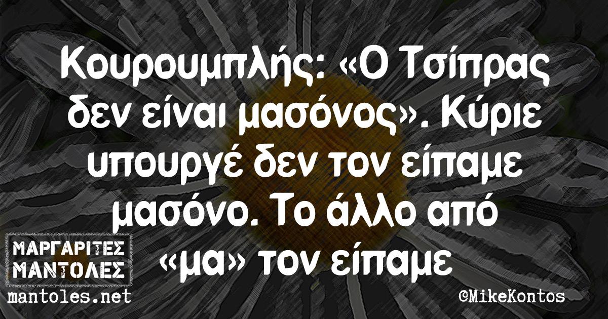 Κουρουμπλής: «Ο Τσίπρας δεν είναι μασόνος». Κύριε υπουργέ δεν τον είπαμε μασόνο. Το άλλο από «μα» τον είπαμε