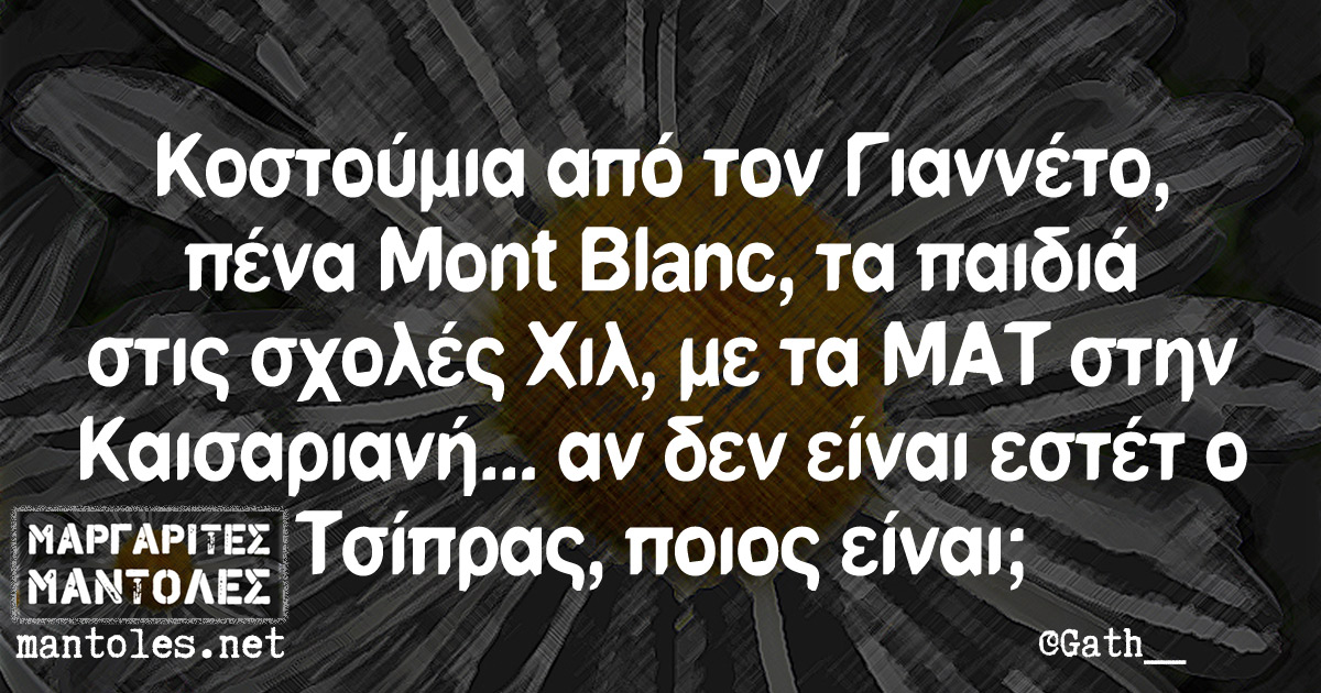 Κοστούμια από τον Γιαννέτο, πένα Mont Blanc, τα παιδιά στις σχολές Χιλ, με ΜΑΤ στην Καισαριανή... αν δεν είναι εστέτ ο Τσίπρας, ποιος είναι;