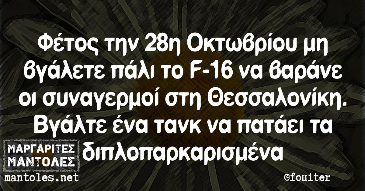 Φέτος την 28η Οκτωβρίου μη βγάλετε πάλι το F-16 να βαράνε οι συναγερμοί στη Θεσσαλονίκη. Βγάλτε ένα τανκ να πατάει τα διπλοπαρκαρισμένα