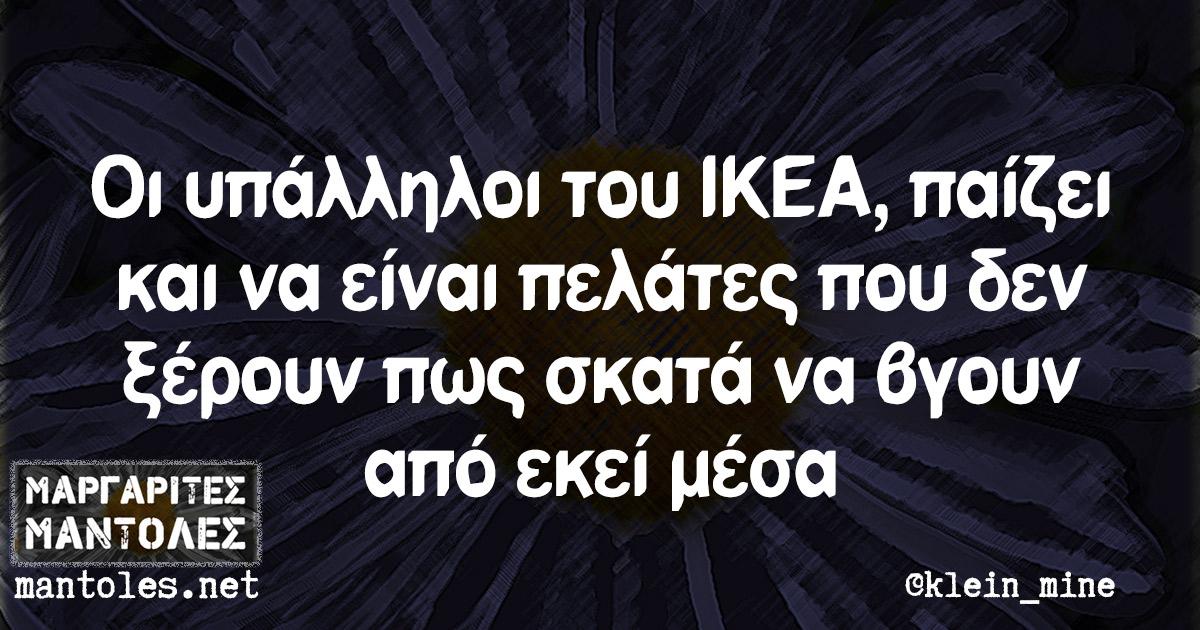 Οι υπάλληλοι του IKEA, παίζει και να είναι πελάτες που δεν ξέρουν πως σκατά να βγουν από εκεί μέσα