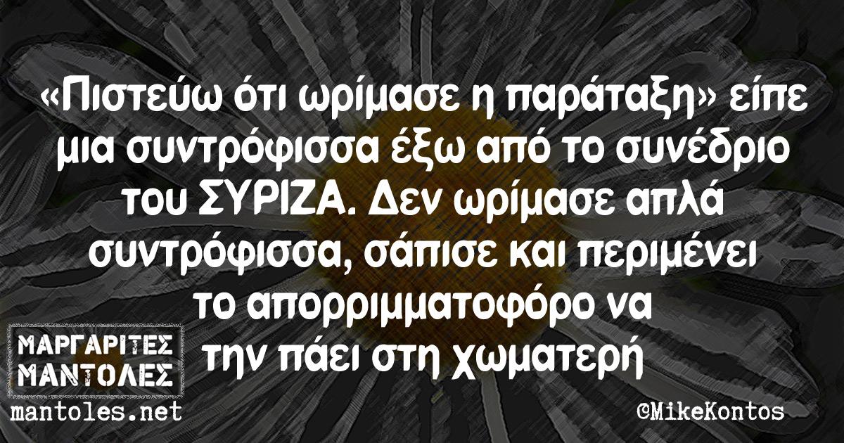 «Πιστεύω ότι ωρίμασε η παράταξη» είπε μια συντρόφισσα έξω από το συνέδριο του ΣΥΡΙΖΑ. Δεν ωρίμασε απλά συντρόφισσα, σάπισε και περιμένει το απορριμματοφόρο να την πάει στη χωματερή