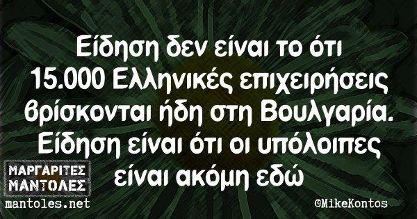 Eίδηση δεν είναι το ότι 15.000 Ελληνικές επιχειρήσεις βρίσκονται ήδη στη Βουλγαρία. Είδηση είναι ότι οι υπόλοιπες είναι ακόμη εδώ