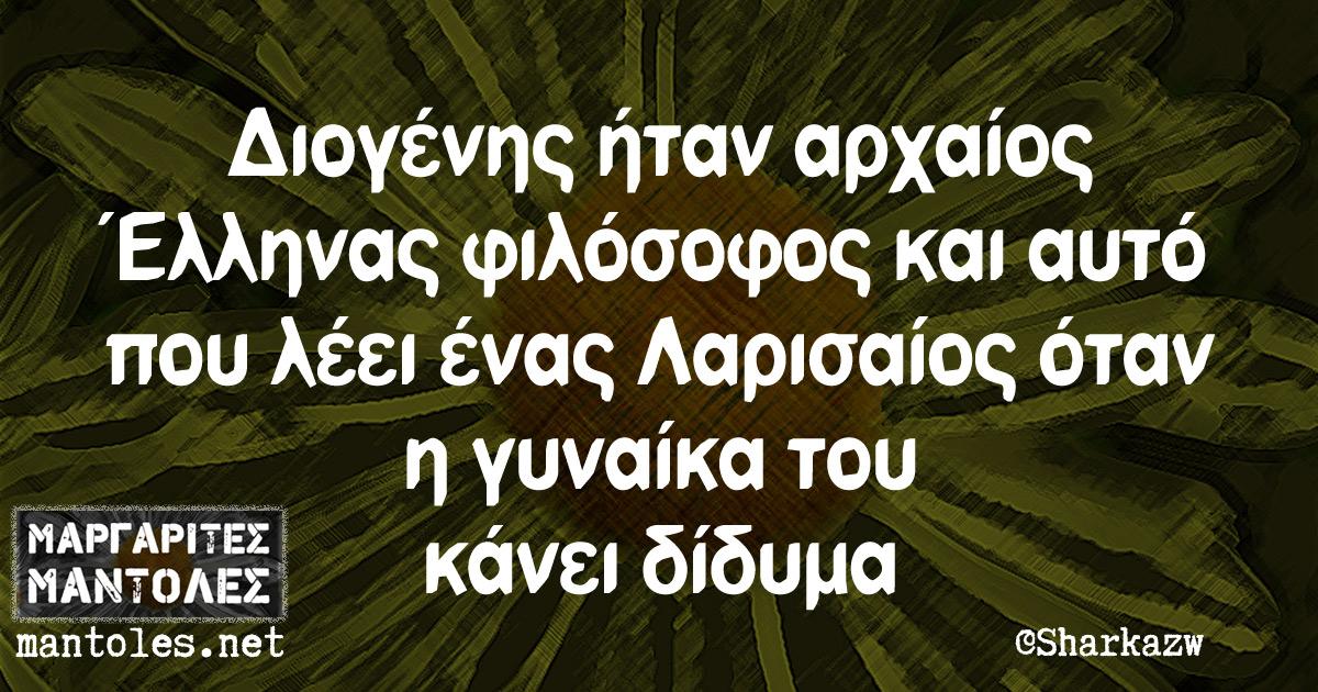 Διογένης ήταν αρχαίος Έλληνας φιλόσοφος και αυτό που λέει ένας Λαρισαίος όταν η γυναίκα του κάνει δίδυμα