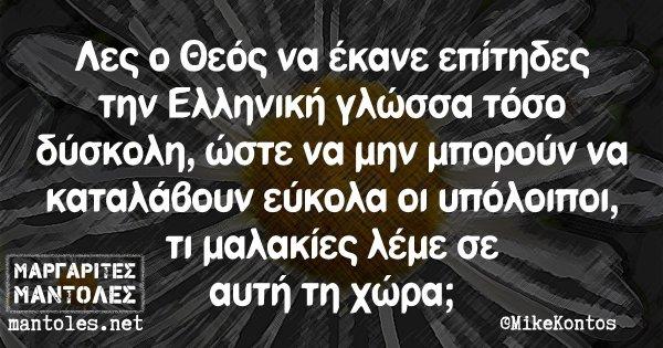 Λες ο Θεός να έκανε επίτηδες την Ελληνική γλώσσα τόσο δύσκολη, ώστε να μην μπορούν να καταλάβουν εύκολα οι υπόλοιποι, τι μαλακίες λέμε σε αυτή τη χώρα;