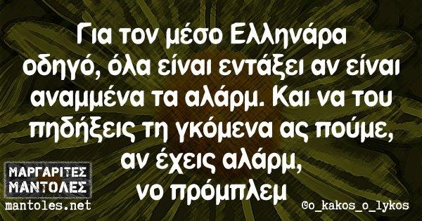 Για τον μέσο Ελληνάρα οδηγό, όλα είναι εντάξει αν είναι αναμμένα τα αλάρμ. Και να του πηδήξεις τη γκόμενα ας πούμε, αν έχεις αλάρμ, νο πρόμπλεμ