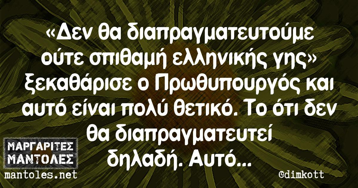 «Δεν θα διαπραγματευτούμε ούτε σπιθαμή ελληνικής γης» ξεκαθάρισε ο Πρωθυπουργός και αυτό είναι πολύ θετικό. Το ότι δεν θα διαπραγματευτεί δηλαδή. Αυτό...