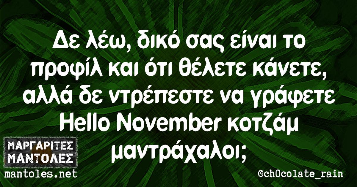 Δε λέω, δικό σας είναι το προφίλ και ότι θέλετε κάνετε, αλλά δε ντρέπεστε να γράφετε Hello November κοτζάμ μαντράχαλοι;