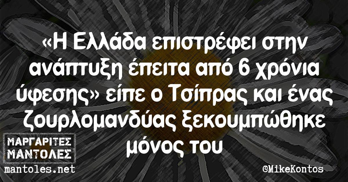 «Η Ελλάδα επιστρέφει στην ανάπτυξη έπειτα από 6 χρόνια ύφεσης» είπε ο Τσίπρας και ένας ζουρλομανδύας ξεκουμπώθηκε μόνος του