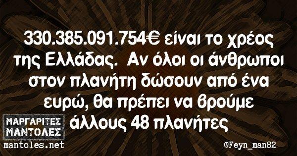 330.385.091.754 € είναι το χρέος της Ελλάδας. Αν όλοι οι άνθρωποι στον πλανήτη δώσουν από ένα ευρώ, θα πρέπει να βρούμε άλλους 48 πλανήτες