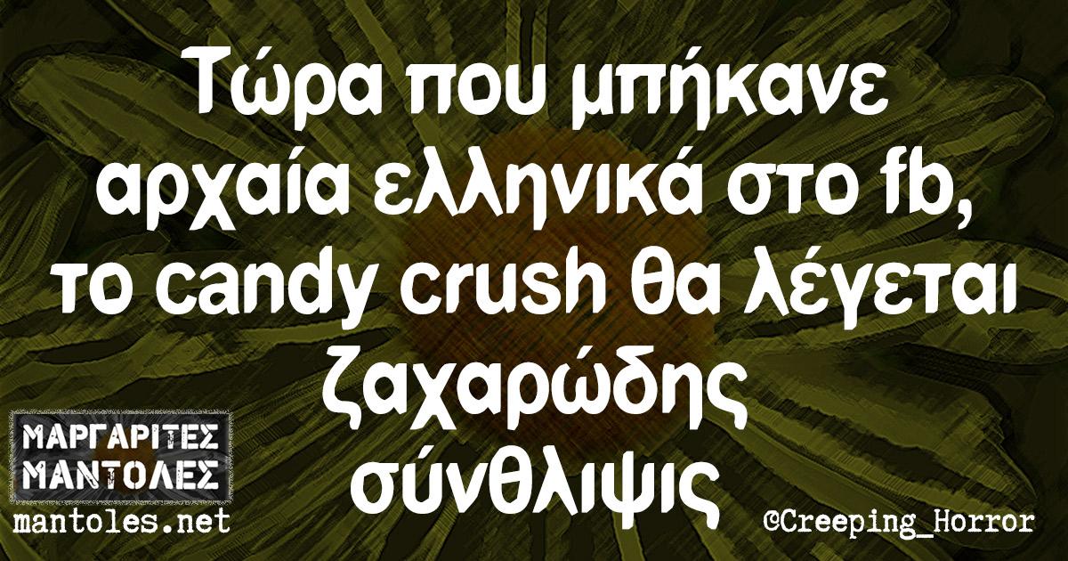 Τώρα που μπήκανε αρχαία ελληνικά στο fb, το candy crush θα λέγεται ζαχαρώδης σύνθλιψις
