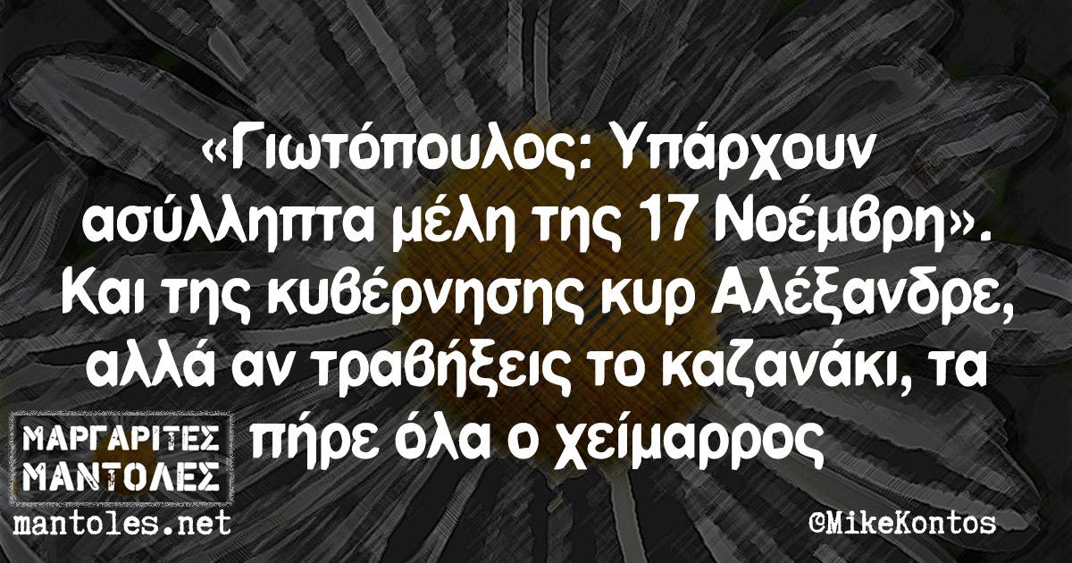 «Γιωτόπουλος: Υπάρχουν ασύλληπτα μέλη της 17 Νοέμβρη». Και της κυβέρνησης κυρ Αλέξανδρε, αλλά αν τραβήξεις το καζανάκι, τα πήρε όλα ο χείμαρρος