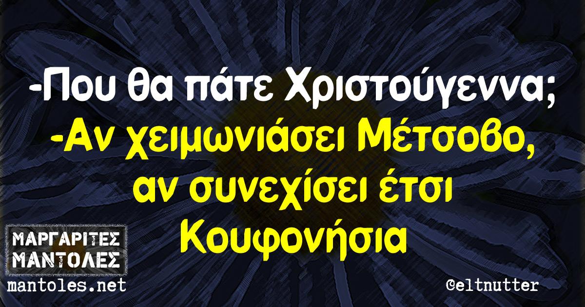 -Που θα πάτε Χριστούγεννα; -Αν χειμωνιάσει Μέτσοβο, αν συνεχίσει έτσι Κουφονήσια