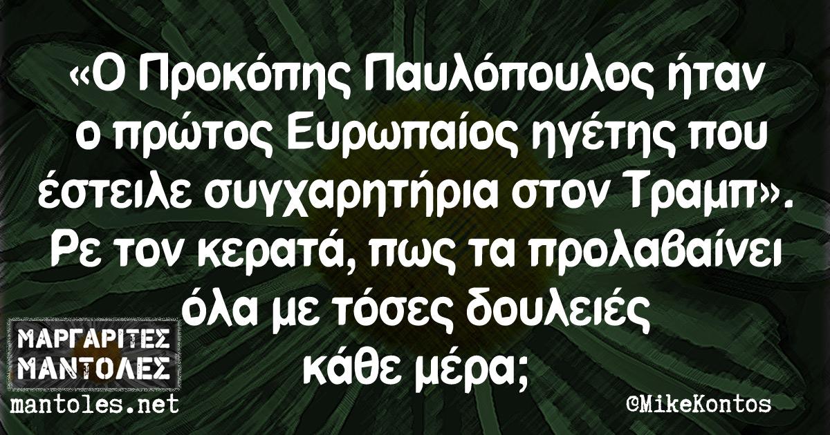 «Ο Προκόπης Παυλόπουλος ήταν ο πρώτος Ευρωπαίος ηγέτης που έστειλε συγχαρητήρια στον Τραμπ». Ρε τον κερατά, πως τα προλαβαίνει όλα με τόσες δουλειές κάθε μέρα;