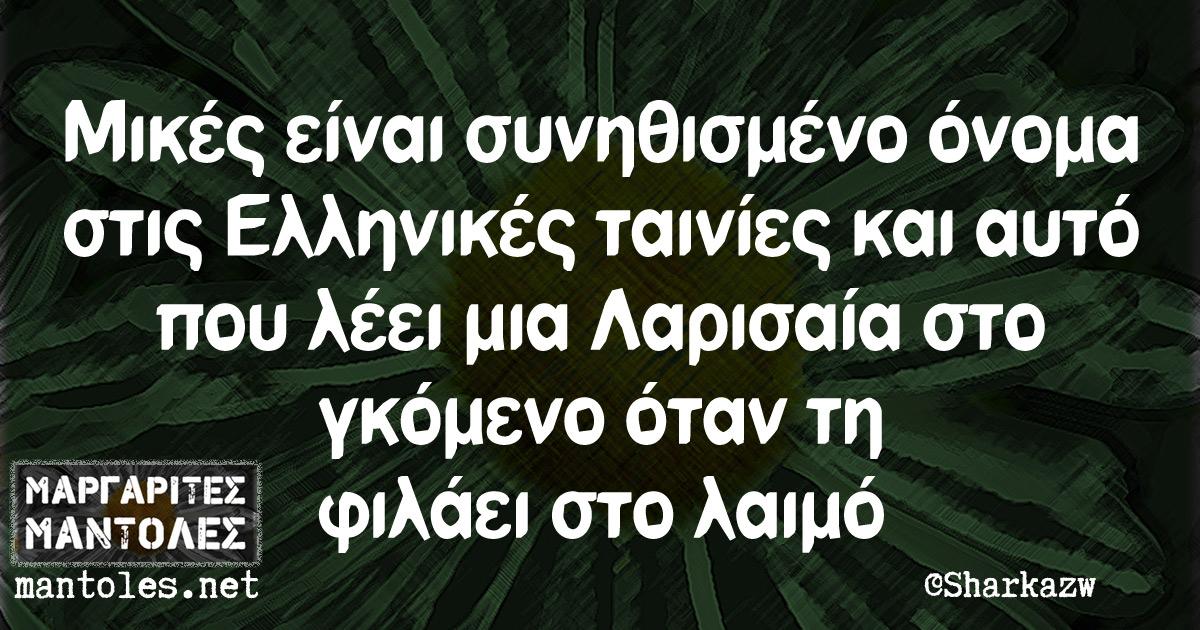 Μικές είναι συνηθισμένο όνομα στις Ελληνικές ταινίες και αυτό που λέει μια Λαρισαία στο γκόμενο όταν τη φιλάει στο λαιμό