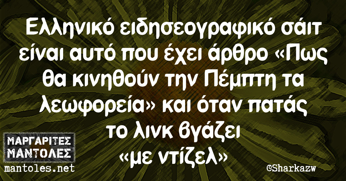 Ελληνικό ειδησεογραφικό σάιτ είναι αυτό που έχει άρθρο «Πως θα κινηθούν την Πέμπτη τα λεωφορεία» και όταν πατάς το λινκ βγάζει «με ντίζελ»