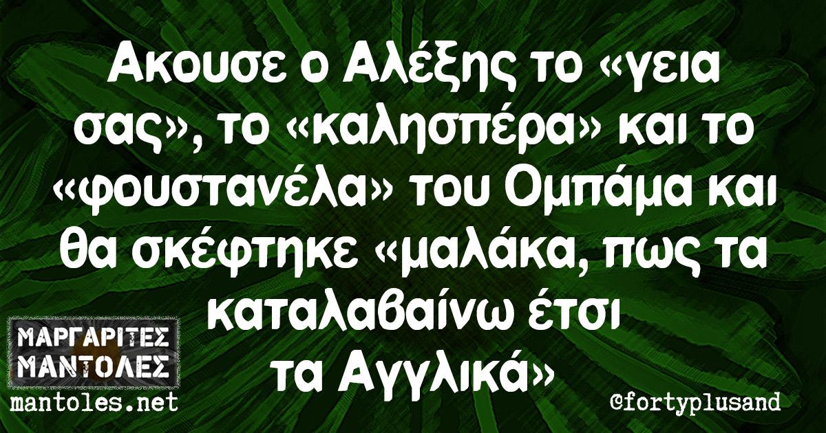 Ακουσε ο Αλέξης το «γεια σας», το «καλησπέρα» και το «φουστανέλα» του Ομπάμα και θα σκέφτηκε «μαλάκα, πως τα καταλαβαίνω έτσι τα Αγγλικά»