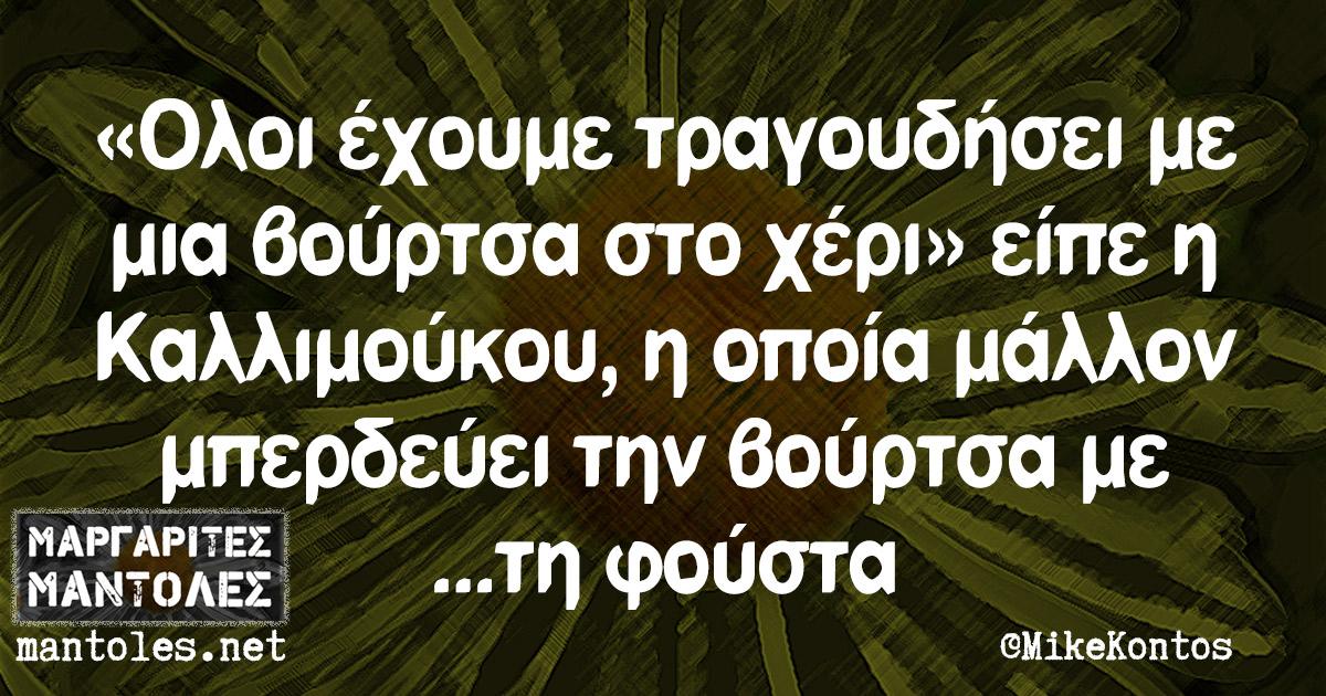 «Ολοι έχουμε τραγουδήσει με μια βούρτσα στο χέρι» είπε η Καλλιμούκου, η οποία μάλλον μπερδεύει την βούρτσα με... τη φούστα