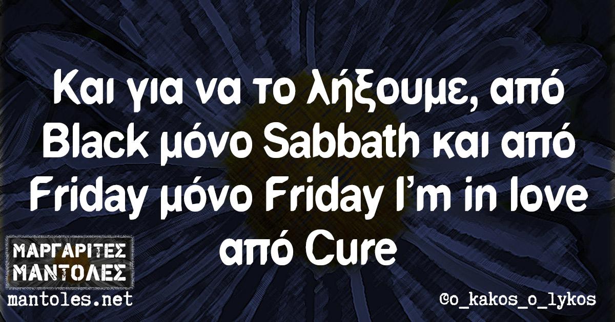 Και για να το λήξουμε, από Black μόνο Sabbath και από Friday μόνο Friday I'm in love από Cure