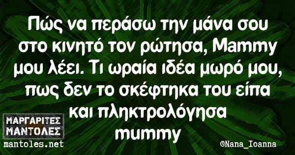 Πώς να περάσω την μάνα σου στο κινητό τον ρώτησα, Μammy μου λέει. Τι ωραία ιδέα μωρό μου, πως δεν το σκέφτηκα του είπα και πληκτρολόγησα mummy