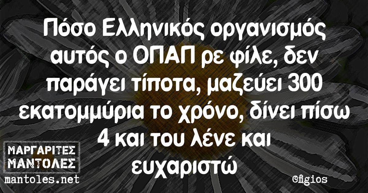Πόσο Ελληνικός οργανισμός αυτός ο ΟΠΑΠ ρε φίλε, δεν παράγει τίποτα, μαζεύει 300 εκατομμύρια το χρόνο, δίνει πίσω 4 και του λένε και ευχαριστώ