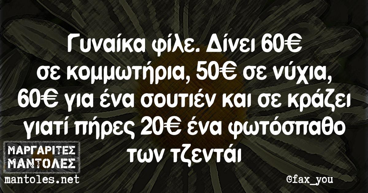 Γυναίκα φίλε. Δίνει 60€ σε κομμωτήρια, 50€ σε νύχια, 60€ για ένα σουτιέν και σε κράζει γιατί πήρες 20€ ένα φωτόσπαθο των τζεντάι